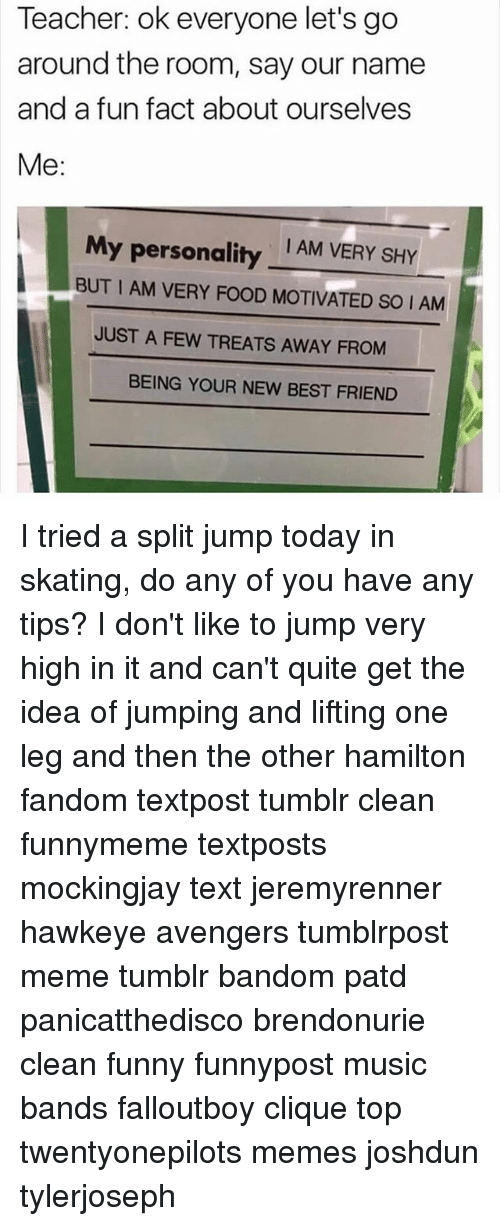 Best Friend, Clique, and Food: Teacher: ok everyone let's go  around the room, say our namee  and a fun fact about ourselves  Me:  I AM VERY SHY  My personality  BUT I AM VERY FOOD MOTIVATED SO I AM  JUST A FEW TREATS AWAY FROM  BEING YOUR NEW BEST FRIEND I tried a split jump today in skating, do any of you have any tips? I don't like to jump very high in it and can't quite get the idea of jumping and lifting one leg and then the other hamilton fandom textpost tumblr clean funnymeme textposts mockingjay text jeremyrenner hawkeye avengers tumblrpost meme tumblr bandom patd panicatthedisco brendonurie clean funny funnypost music bands falloutboy clique top twentyonepilots memes joshdun tylerjoseph