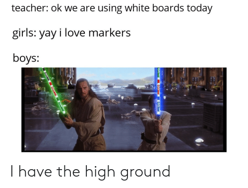 Girls, Love, and Teacher: teacher: ok we are using white boards today  girls: yay i love markers  boys: I have the high ground