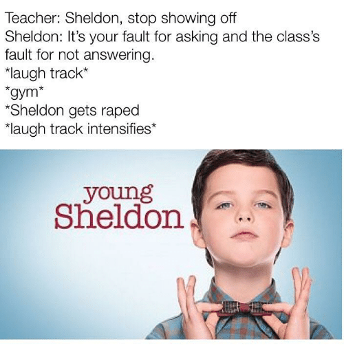 "sheldon: Teacher: Sheldon, stop showing off  Sheldon: It's your fault for asking and the class's  fault for not answering.  ""laugh track*  gym*  Sheldon gets raped  laugh track intensifies*  young  Sheldon"