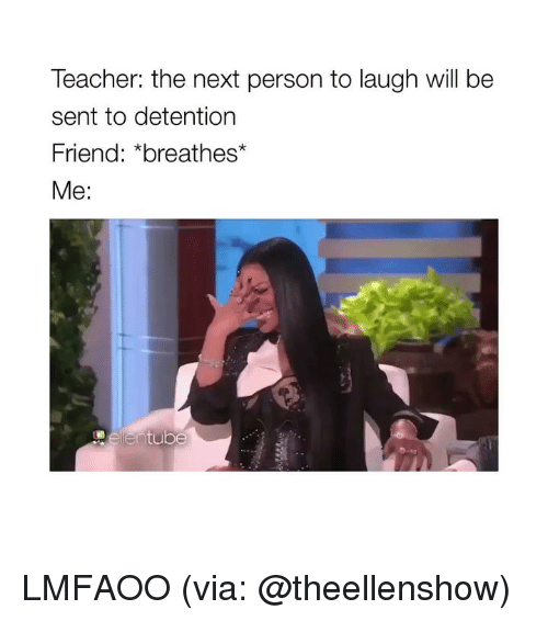 Teacher, Girl Memes, and Next: Teacher: the next person to laugh will be  sent to detention  Friend: *breathes  Me: LMFAOO (via: @theellenshow)
