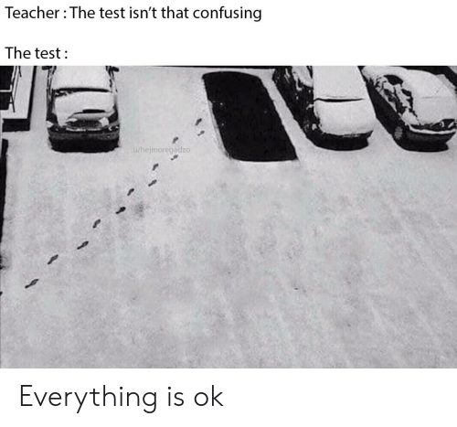 Teacher, Test, and Everything: Teacher The test isn't that confusing  The test  u/hejmoregadzo Everything is ok