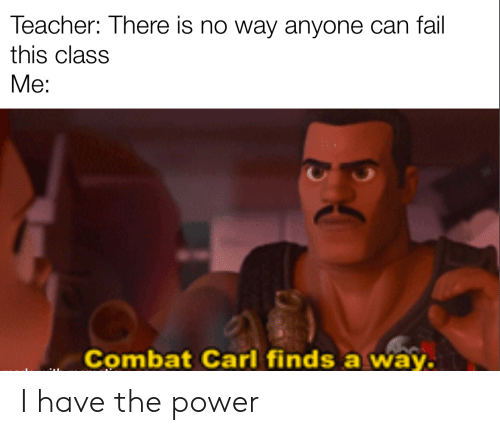 carl: Teacher: There is no way anyone can fail  this class  Me:  Combat Carl finds a way. I have the power
