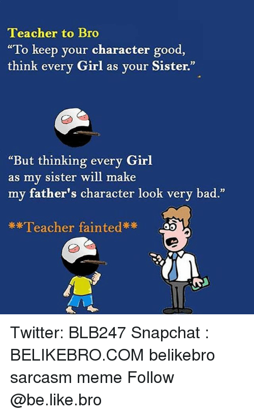 """Bad, Be Like, and Meme: Teacher to Bro  To keep your character good,  think every Girl as your Sister.""""  """"But thinking every Girl  my sister will make  as  my father's character look very bad.""""  Teacher fainted* ao Twitter: BLB247 Snapchat : BELIKEBRO.COM belikebro sarcasm meme Follow @be.like.bro"""