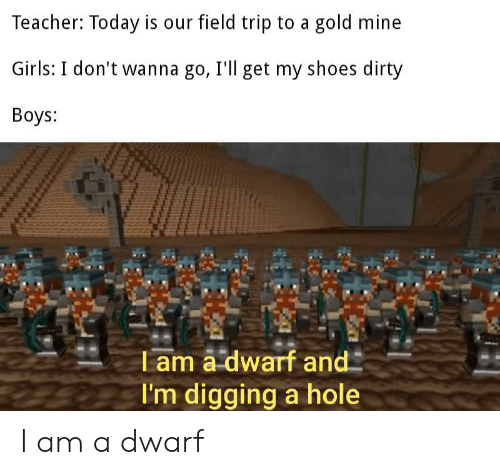 Field Trip: Teacher: Today is our field trip to a gold mine  Girls: I don't wanna go, I'll get my shoes dirty  Boys:  T am a dwarf and  I'm digging a hole I am a dwarf