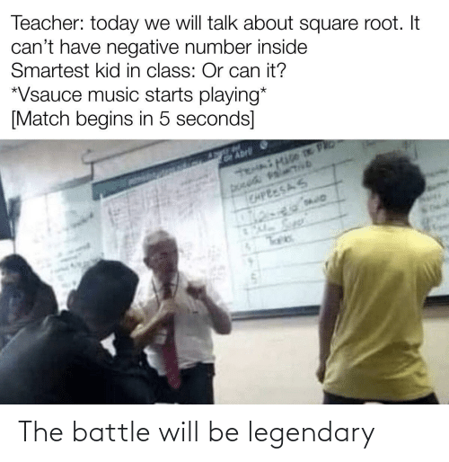 Match: Teacher: today we will talk about square root. It  can't have negative number inside  Smartest kid in class: Or can it?  *Vsauce music starts playing*  [Match begins in 5 seconds]  GAbrli  CAPEESAS The battle will be legendary