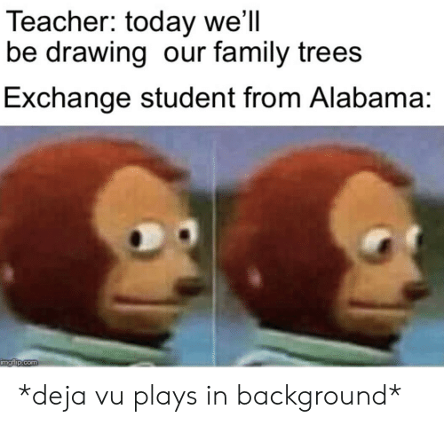Family, Teacher, and Alabama: Teacher: today we'll  be drawing our family trees  Exchange student from Alabama:  imgflip.com *deja vu plays in background*