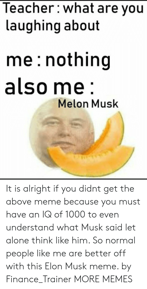 finance: Teacher:what are you  laughing about  me: nothing  also me  Melon Musk It is alright if you didnt get the above meme because you must have an IQ of 1000 to even understand what Musk said let alone think like him. So normal people like me are better off with this Elon Musk meme. by Finance_Trainer MORE MEMES