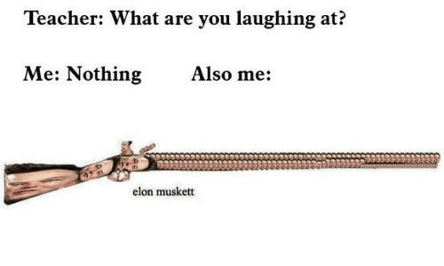 Memes, Teacher, and 🤖: Teacher: What are you laughing at?  Me: Nothing  Also me:  elon musket