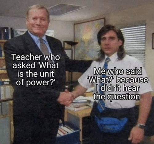 the question: Teacher who  asked 'What  is the unit  of power?  Mewho said  What? because  O didn't hear  the question