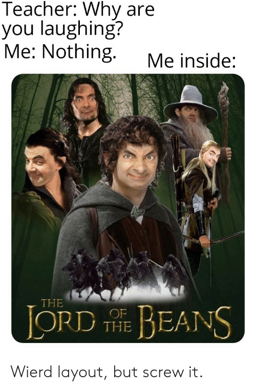 beans: Teacher: Why are  you laughing?  Me: Nothing.  Me inside:  THE  LORD E BEANS  THE Wierd layout, but screw it.