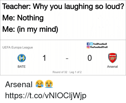 Arsenal, Memes, and Teacher: Teacher: Why you laughing so loud?  Me: Nothing  Me: (in my mind)  TrollFootball  TheFootballTroll  UEFA Europa League  Arsenal  0  БАТ  BATE  Arsenal  Round of 32 Leg 1 of 2 Arsenal 😂😭 https://t.co/vNIOCljWjp