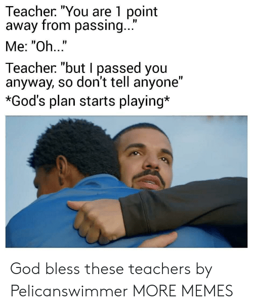 """Dank, God, and Memes: Teacher. """"You are 1 point  away from passing...  Me: """"Oh..""""  Teacher """"but I passed you  anyway, so don't tell anyone""""  *God's plan starts playing* God bless these teachers by Pelicanswimmer MORE MEMES"""