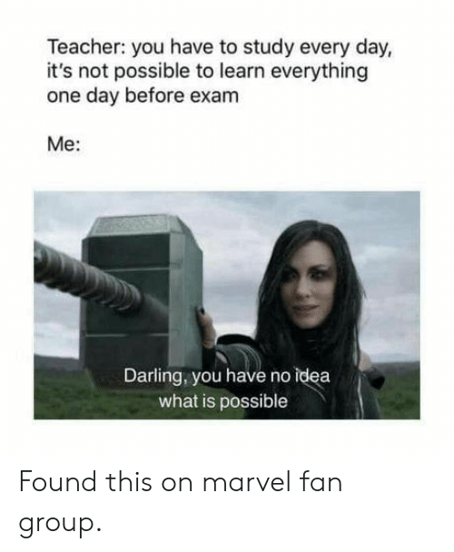 Not Possible: Teacher: you have to study every day,  it's not possible to learn everything  one day before exanm  Me:  Darling, you have no idea  what is possible Found this on marvel fan group.