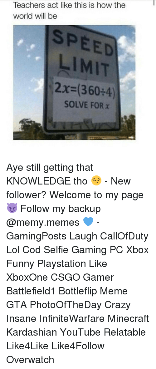 Acting Like This: Teachers act like this is how the  world will be  SPEED  LIMIT  2x (360 4)  SOLVE FOR x Aye still getting that KNOWLEDGE tho 😏 - New follower? Welcome to my page 😈 Follow my backup @memy.memes 💙 - GamingPosts Laugh CallOfDuty Lol Cod Selfie Gaming PC Xbox Funny Playstation Like XboxOne CSGO Gamer Battlefield1 Bottleflip Meme GTA PhotoOfTheDay Crazy Insane InfiniteWarfare Minecraft Kardashian YouTube Relatable Like4Like Like4Follow Overwatch