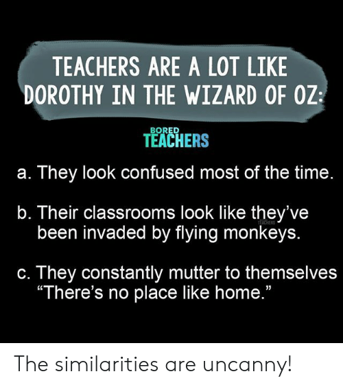 """uncanny: TEACHERS ARE A LOT LIKE  DOROTHY IN THE WIZARD OF OZ  BORED  TEACHERS  They look confused most of the time.  а.  b. Their classrooms look like they've  been invaded by flying monkeys.  TEACHERS  They constantly mutter to themselves  """"There's no place like home.""""  С. The similarities are uncanny!"""