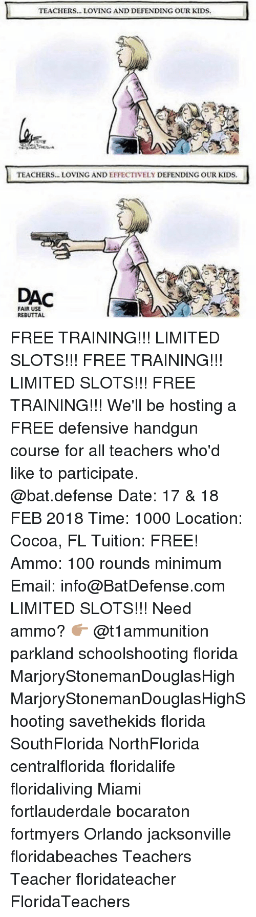 dac: TEACHERS... LOVING AND DEFENDING OUR KIDS  TEACHERS... LOVING AND EFFECTIVELY DEFENDING OUR KIDS.  DAC  FAIR USE  REBUTTAL FREE TRAINING!!! LIMITED SLOTS!!! FREE TRAINING!!! LIMITED SLOTS!!! FREE TRAINING!!! We'll be hosting a FREE defensive handgun course for all teachers who'd like to participate. @bat.defense Date: 17 & 18 FEB 2018 Time: 1000 Location: Cocoa, FL Tuition: FREE! Ammo: 100 rounds minimum Email: info@BatDefense.com LIMITED SLOTS!!! Need ammo? 👉🏽 @t1ammunition parkland schoolshooting florida MarjoryStonemanDouglasHigh MarjoryStonemanDouglasHighShooting savethekids florida SouthFlorida NorthFlorida centralflorida floridalife floridaliving Miami fortlauderdale bocaraton fortmyers Orlando jacksonville floridabeaches Teachers Teacher floridateacher FloridaTeachers