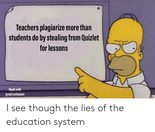 The Lies: Teachers plagiarize more than  students do by stealing from Quizlet  for lessons  Made with  great confusion I see though the lies of the education system