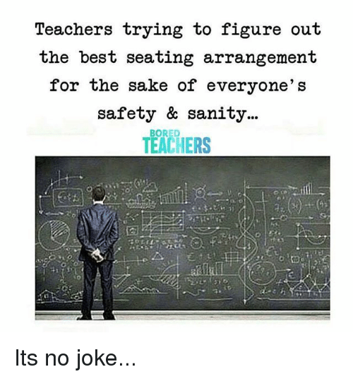 Bored, Best, and Sake: Teachers trying to figure out  the best seating arrangement  for the sake of everyone's  safety & sanity...  TEACHERS  BORED Its no joke...