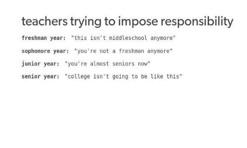 """Be Like, College, and Freshman Year: teachers trying to impose responsibility  freshman year: """"this isn't middleschool anymore  sophomore year: """"you're not a freshman anymore""""  junior year: """"you're almost seniors now""""  senior year """"college isn't going to be like this"""""""