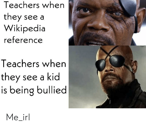 Wikipedia, Irl, and Me IRL: Teachers when  they see a  Wikipedia  reference  Teachers when  they  is being bullied  see a kid Me_irl