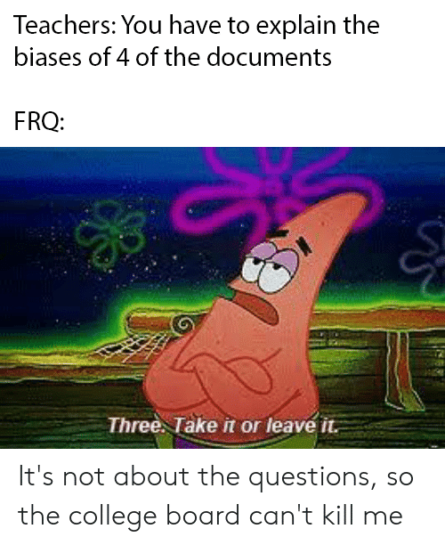 College, Board, and College Board: Teachers: You have to explain the  biases of 4 of the documents  FRQ:  Three. Take it or leave it It's not about the questions, so the college board can't kill me