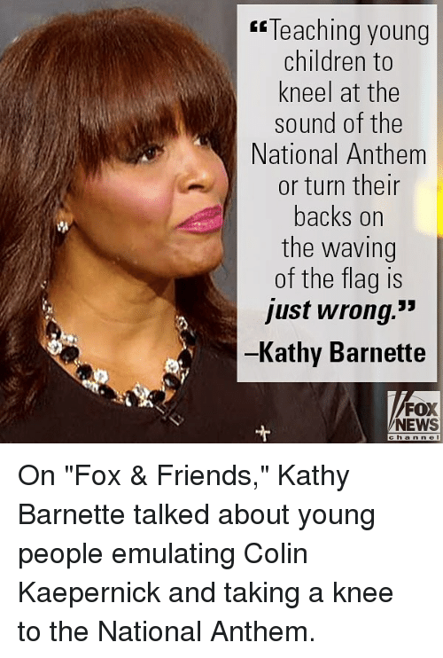 """Children, Colin Kaepernick, and Friends: Teaching young  children to  kneel at the  sound of the  National Anthem  or turn then  backs on  the waving  of the flag is  just wrong.""""  Kathy Barnette  FOX  NEWS On """"Fox & Friends,"""" Kathy Barnette talked about young people emulating Colin Kaepernick and taking a knee to the National Anthem."""