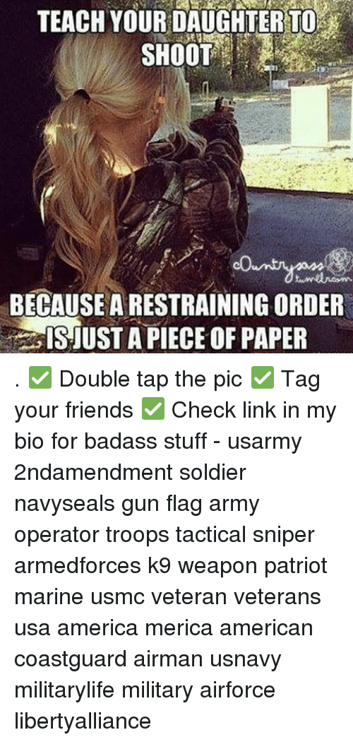 marinate: TEACHYOUR DAUGHTER TO  SHOOT  BECAUSE A RESTRAINING ORDER  ISJUST A PIECE OF PAPER . ✅ Double tap the pic ✅ Tag your friends ✅ Check link in my bio for badass stuff - usarmy 2ndamendment soldier navyseals gun flag army operator troops tactical sniper armedforces k9 weapon patriot marine usmc veteran veterans usa america merica american coastguard airman usnavy militarylife military airforce libertyalliance