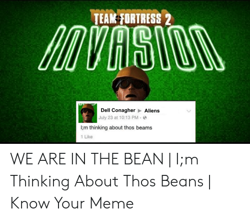 Thos Beams: TEAK PORTRESS 2  Dell Conagher  July 23 at 10:13 PM  I;m thinking about thos beams  Aliens  1 Like WE ARE IN THE BEAN   I;m Thinking About Thos Beans   Know Your Meme