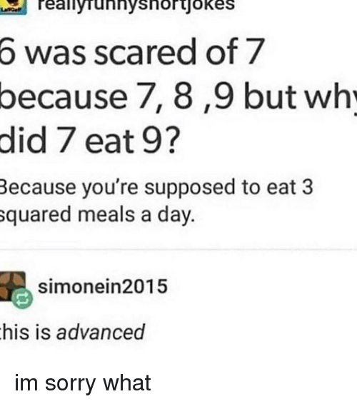 Memes, Sorry, and 🤖: Teallyrunnyshorjokes  6  was scared of 7  because  7, 8,9 but wh  did 7 eat 9?  Because you're supposed to eat 3  squared meals a day.  simonein2015  his is advanced im sorry what