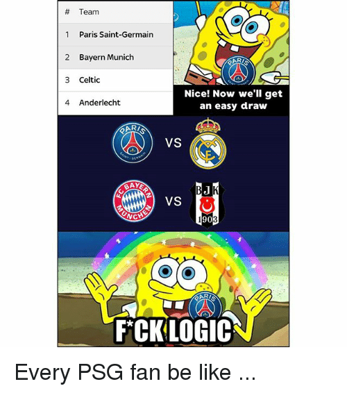 Be Like, Celtic, and Memes:  # Team  1 Paris Saint-Germain  2 Bayern Munich  3 Celtic  4 Anderlecht  Nice! Now we'll get  an easy draw  VS  VS  WC  905  FCKLOGIC Every PSG fan be like ...