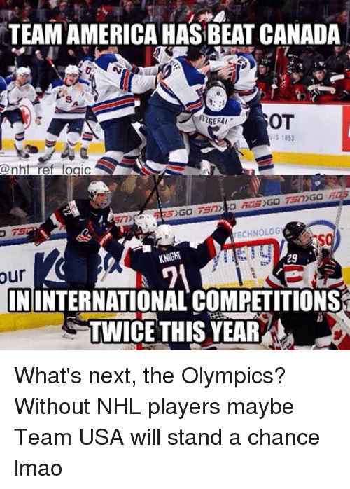 team america: TEAM AMERICA HAS BEAT CANADA  OT  12GERMI  UIS 1851  @nhl ref logic  TECHNOLOG  KNIGH  29  ININTERNATIONALCOMPETITIONST  TWICE THIS YEAR What's next, the Olympics? Without NHL players maybe Team USA will stand a chance lmao