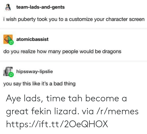 lads: team-lads-and-gents  i wish puberty took you to a customize your character screen  atomicbassist  do you realize how many people would be dragons  hipssway-lipslie  you say this like it's a bad thing Aye lads, time tah become a great fekin lizard. via /r/memes https://ift.tt/2OeQHOX