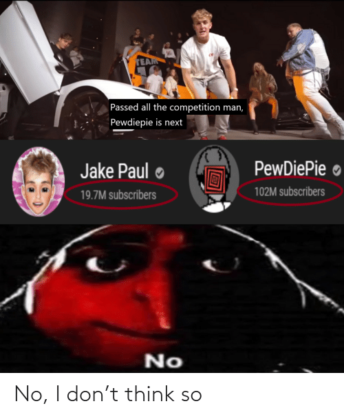 No I: TEAM  Passed all the competition man,  Pewdiepie is next  PewDiePie ●  Jake Paul  102M subscribers  19.7M subscribers  No No, I don't think so