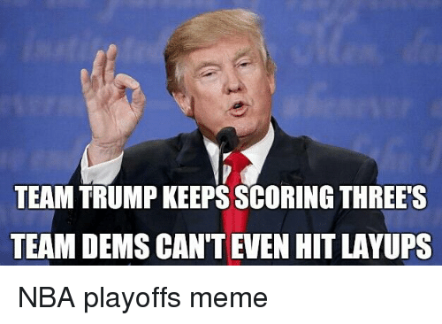 Meme, Nba, and Nba Playoffs: TEAM TRUMP KEEPS SCORING THREE'S  TEAM DEMS CAN'T EVEN HIT LAYUPS