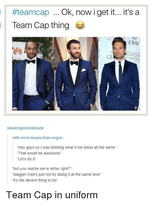 """Team Cap:  #teamdap Ok, now i get it.. it's a  Team Cap thing  Ol  AMPION  CHANG  steverogersnotebook  with-more-issues-than-vogue  Hey guys so I was thinking what if we dress all the same  That would be awesome  Let's do it  """"but you realize we're lethal right?""""  """"stagger it-let's just not try doing it at the same time  it's the decent thing to do"""