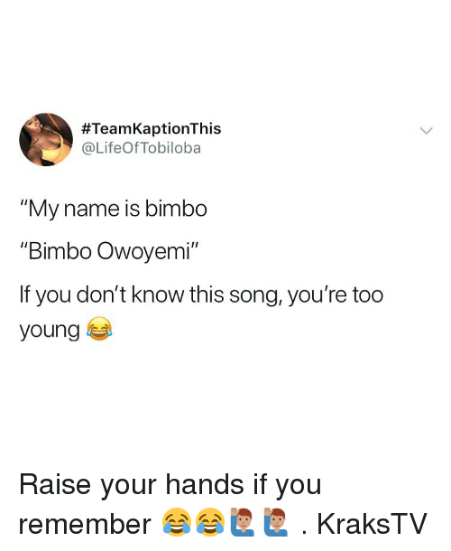 "Memes, 🤖, and Song:  #TeamKaptionThis  @LifeOfTobiloba  ""My name is bimbo  Bimbo Owoyemi  If you don't know this song, you're too  young Raise your hands if you remember 😂😂🙋🏽‍♂️🙋🏽‍♂️ . KraksTV"