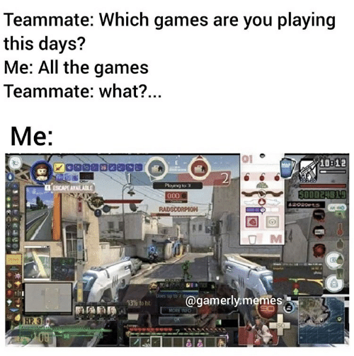 Gamerly: Teammate: Which games are you playing  this days?  Me: All the games  Teammate: what?...  Me:  01  10312  2  Playng to  000  ESCAPE AYAILABLE  SO00 24819  62020t  RADSCORPION  @gamerly.memes  13% to ht  MORE INFO  HP.3