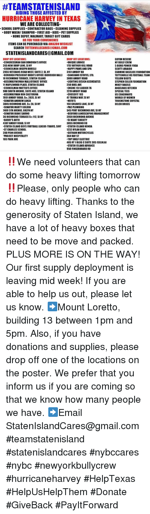 """posterization:  #TEAMSTATENSLAND    AIDING THOSE AFFECTED BY  HURRICANE HARVEY IN TEXAS  WE ARE COLLECTING  SCHOOL SUPPLIES. CONTRACTOR BAGS CLEANING SUPPLIES  BODY WASH/SHAMPOO FIRST AID. KIDS PET SUPPLIES  HOME DEPOT, WALMART, TARGET GIFT CARDS  OR FOR YOUR CONVENIENCE  ITEMS CAN BE PURCHASED VIA AMAZON WISHLIST  SEARCH TOTTENVILLECARES@GMAIL.COM  STATENISLANDCARES@GMAIL.COM  DROP OFF LOCATIONS:  UNIQUE LOUNGE  1757 ARTHUR KILL ROAD  HAPPY PAWS AND SPA  3161 AMBOY RD  .CANGIANO ESTATES, LTD.  3888 AMBOY ROAD  LIGHTING DESIGN ASSOCIATES  250 BUEL AVE  ENGINE 151 LADDER 76  7219 AMBOY ROAD  .CROSSFIT 103  47 TRIOKA WAY SI NY  NOTO'S  150 GREAVES LANE, SINY  PAC PLUMBING  545 PORT RICHMOND AVE, SI NY  BEOFORD LANDSCAPING MANAGEMENT  2059 RICHMOND AVENUE  SI HEART SOCIETY  3055 RICMOND RD  -STATEN ISLAND HONDA  1232 HYLAN BLVD  GOTHAM MOTORCYCLES  364 BAY ST  TOP SHELF ELECTRIC  485 RT 1BLOG C SUITE 305 ISELIN.N  STATEN ISLAND ADVANCE  950 FINGERBOARD RD  GUYON RESCUE  DROP OFF LOCATIONS  ·CONGRESSMAN DAN DONOVAN'S OFFICE  265 NEW DORP LANE,SINY  、COUNCILMAN JOSEPH BORELLI  2955 VETERANS ROAD WEST SUITE 2. SI, NY  """"BOROUGH PRESIDENT ODDO'S OFFICE [BOROUGH HALLI  10 RICHMOND TERRACE, STATEN ISLAND  ASSEMBLYWOMAN MALLIOTAKIS OFFICE  11 MAPLEWOOD PLACE, STATEN ISLAND  COUNCILMAN MATTEO'S OFFICE  900 SOUTH AVENUE, SUITE 403, STATEN ISLAND  ASSEMBLYMAN RON CASTORINA  001AMBOY ROAD, STE. 202E. SI NY  SENATOR ANDREW LANZA  3845 RICHMOND AVE, STE 2A, SINY  SENATOR MARTY GOLDEN  7408 5TH AVENUE, BKLYN NY  SENATOR DIANE SAVINO  36 RICHMOND TERRACE STE 112, SI NY  BARRY'S AUTO  4307 AMBOY ROAD, SI NY  ·STATEN ISLAND BOYS FOOTBALL LEAGUE-TRAVIS, SINY  ST CHARLES SCHOOL  200 PENN AVENUE  PROJECT HOSPITALITY  100 PARK AVE  Y BULLY CREW  5 BORO POWER YOGA  SCOTT LOBAIDO  CARMINE BASELICE FOUNDATION  TOTTENVILLE HS FOOTBALL TEAM  YELLOW BOOTS  STEPHEN SILLER FOUNDATION  MIKEY BAGELS  ANGELINAS KITCHEN  SPECIAL TEES  US COACHWAYS  WORLD OF WOMEN  TOUCHSTONE CRYSTAL  DELCO DRUGS ‼️We n"""