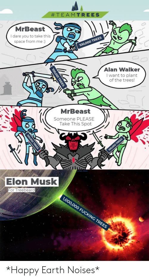 alan:  #TEAMTREES  MrBeast  I dare you to take this  space from me :)  00,000 TREES  Alan Walker  I want to plant  of the trees!  MrBeast  Someone PLEASE  Take This Spot  100,002 TREES  u/Nick Blade  Elon Musk  For Treebeard  1,000,000 FUCKING TREES  0,001 TREES  100,002 TREES *Happy Earth Noises*