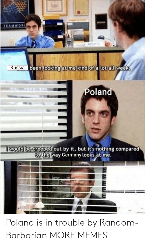 Looks At: TEAMWOR  ECEPTIN  Russia been looking at me kind of a lot all week.  Poland  would be creeped out by it, but it's-nothing compared  to the way Germany looks at me. Poland is in trouble by Random-Barbarian MORE MEMES