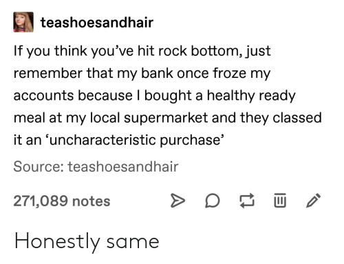 Bank, Once, and Local: teashoesandhair  If you think you've hit rock bottom, just  remember that my bank once froze my  accounts because I bought a healthy ready  meal at my local supermarket and they classed  it an 'uncharacteristic purchase'  Source: teashoesandhair  271,089 notes Honestly same