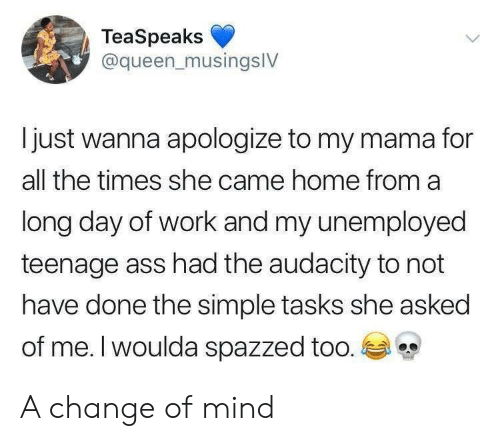 Ass, Queen, and Work: TeaSpeaks  @queen_musingslV  I just wanna apologize to my mama for  all the times she came home from a  long day of work and my unemployed  teenage ass had the audacity to not  have done the simple tasks she asked  of me. I woulda spazzed too. A change of mind