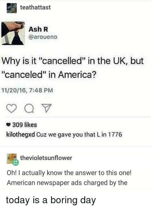 """America, Ash, and Memes: teathattast  Ash R  @aroueno  Why is it """"cancelled"""" in the UK, but  """"canceled"""" in America?  11/20/16, 7:48 PMM  309 likes  kilothegxd Cuz we gave you that L in 1776  thevioletsunflower  Oh! I actually know the answer to this one!  American newspaper ads charged by the today is a boring day"""