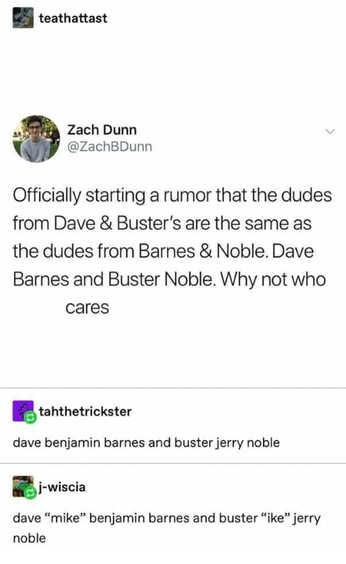 """Barnes & Noble, Who, and Why: teathattast  Zach Dunn  @ZachBDunn  Officially startinga rumor that the dudes  from Dave & Buster's are the same as  the dudes from Barnes & Noble. Dave  Barnes and Buster Noble. Why not who  cares  tahthetrickster  dave benjamin barnes and buster jerry noble  j-wiscia  dave """"mike"""" benjamin barnes and buster """"ike"""" jerry  noble"""