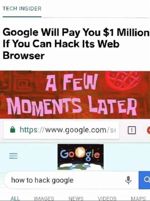 google.com: TECH INSIDER  Google Will Pay You $1 Million  If You Can Hack Its Web  Browser  A F  MOMENTS LATER  슐 https://www.google.com/s(  Gogle  how to hack google