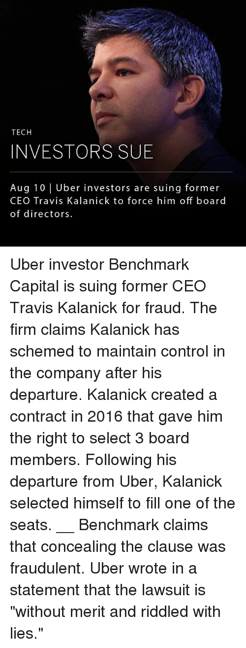 """Teching: TECH  INVESTORS SUB  Aug 10 Uber investors are suing former  CEO Travis Kalanick to force him off board  of directors Uber investor Benchmark Capital is suing former CEO Travis Kalanick for fraud. The firm claims Kalanick has schemed to maintain control in the company after his departure. Kalanick created a contract in 2016 that gave him the right to select 3 board members. Following his departure from Uber, Kalanick selected himself to fill one of the seats. __ Benchmark claims that concealing the clause was fraudulent. Uber wrote in a statement that the lawsuit is """"without merit and riddled with lies."""""""
