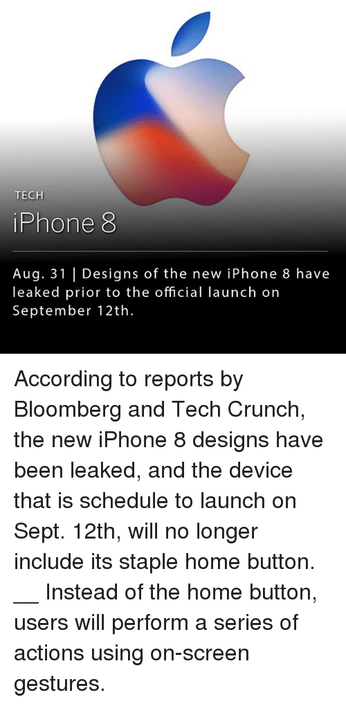 Teching: TECH  iPhone 8  Aug. 31 | Designs of the new iPhone 8 have  leaked prior to the official launch on  September 12th. According to reports by Bloomberg and Tech Crunch, the new iPhone 8 designs have been leaked, and the device that is schedule to launch on Sept. 12th, will no longer include its staple home button. __ Instead of the home button, users will perform a series of actions using on-screen gestures.