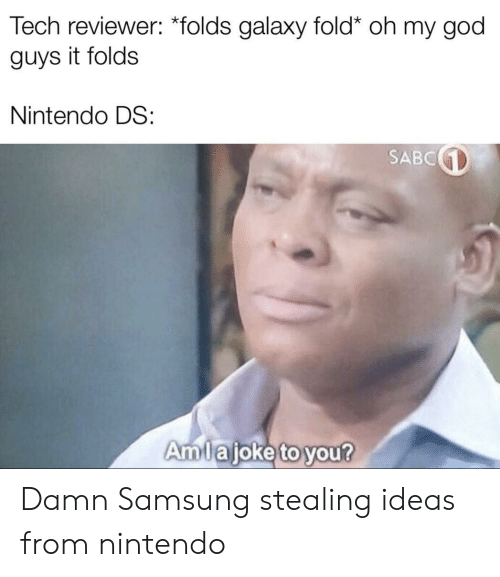 God, Nintendo, and Oh My God: Tech reviewer: *folds galaxy fold* oh my god  guys it folds  Nintendo DS:  SABC  Amlaioke to you? Damn Samsung stealing ideas from nintendo