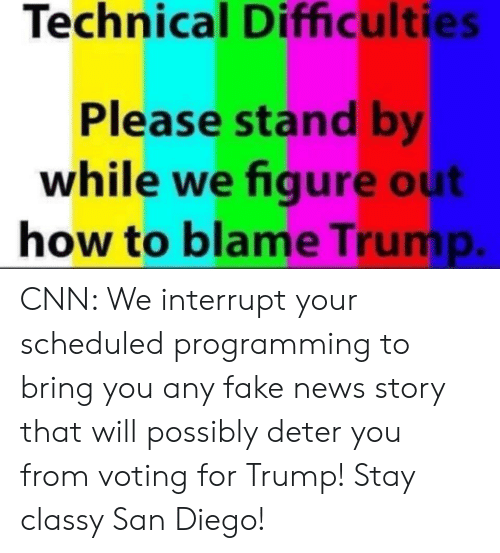 cnn.com, Fake, and News: Technical Difficulties  Please stand b  while we figure out  how to blame Trump CNN: We interrupt your scheduled programming to bring you any fake news story that will possibly deter you from voting for Trump! Stay classy San Diego!