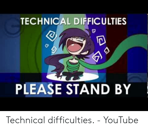 TECHNICAL DIFFICULTIES PLEASE STAND BY Technical